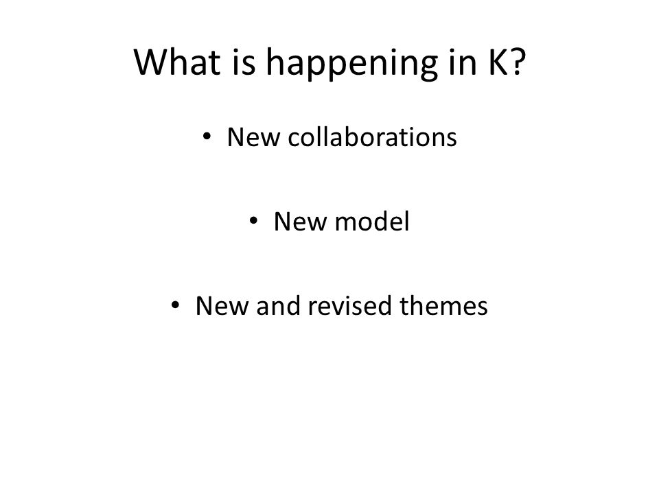 What is happening in K New collaborations New model New and revised themes
