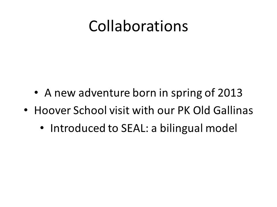 Collaborations A new adventure born in spring of 2013 Hoover School visit with our PK Old Gallinas Introduced to SEAL: a bilingual model