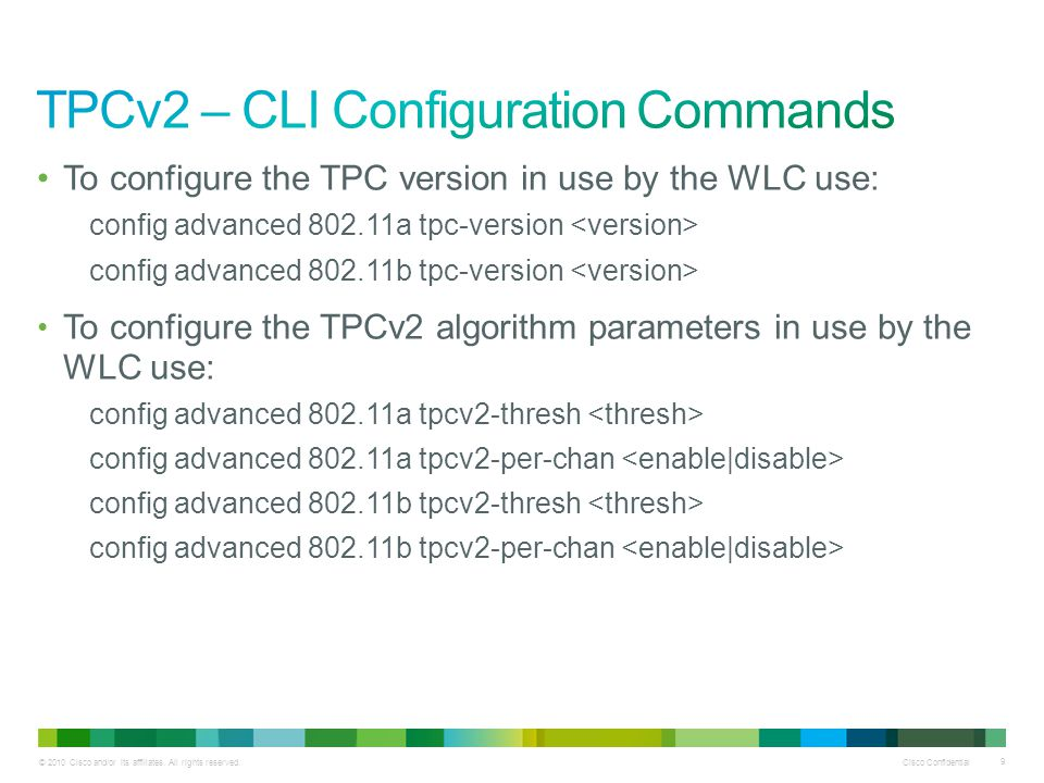 © 2010 Cisco and/or its affiliates. All rights reserved. Cisco Confidential 9 To configure the TPC version in use by the WLC use: config advanced 802.