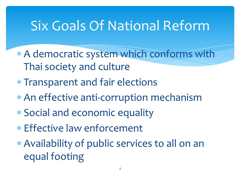 A democratic system which conforms with Thai society and culture  Transparent and fair elections  An effective anti-corruption mechanism  Social and economic equality  Effective law enforcement  Availability of public services to all on an equal footing Six Goals Of National Reform 8