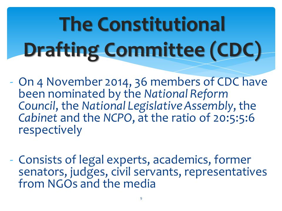 -On 4 November 2014, 36 members of CDC have been nominated by the National Reform Council, the National Legislative Assembly, the Cabinet and the NCPO, at the ratio of 20:5:5:6 respectively -Consists of legal experts, academics, former senators, judges, civil servants, representatives from NGOs and the media The Constitutional Drafting Committee (CDC) 9
