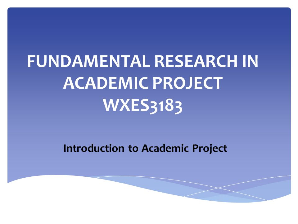 FUNDAMENTAL RESEARCH IN ACADEMIC PROJECT WXES3183 Introduction to Academic Project