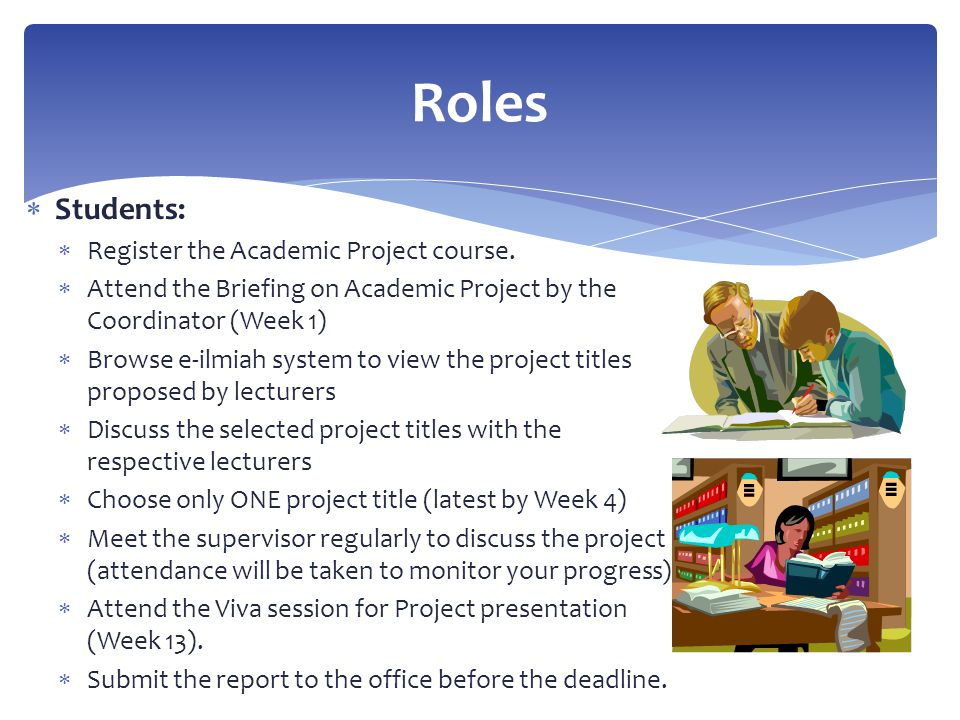 Students:  Register the Academic Project course.  Attend the Briefing on Academic Project by the Coordinator (Week 1)  Browse e-ilmiah system to