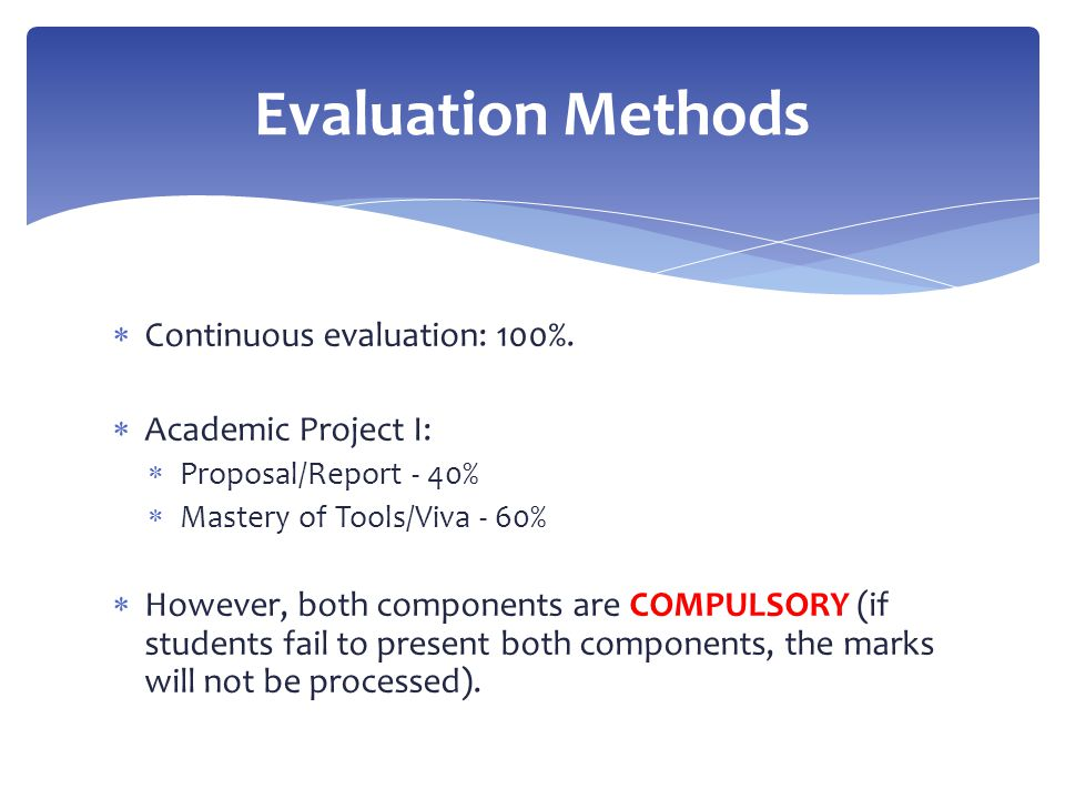  Continuous evaluation: 100%.  Academic Project I:  Proposal/Report - 40%  Mastery of Tools/Viva - 60%  However, both components are COMPULSORY (