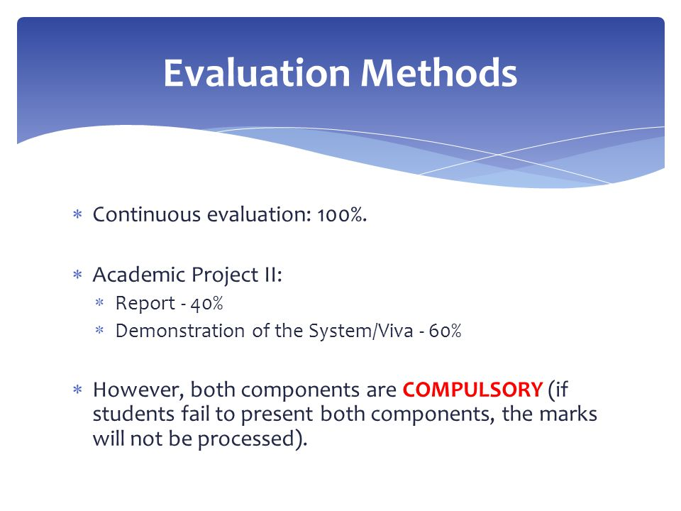  Continuous evaluation: 100%.  Academic Project II:  Report - 40%  Demonstration of the System/Viva - 60%  However, both components are COMPULSOR