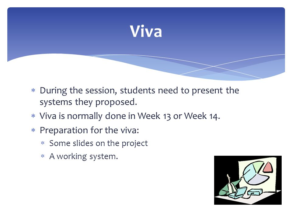  During the session, students need to present the systems they proposed.  Viva is normally done in Week 13 or Week 14.  Preparation for the viva: 