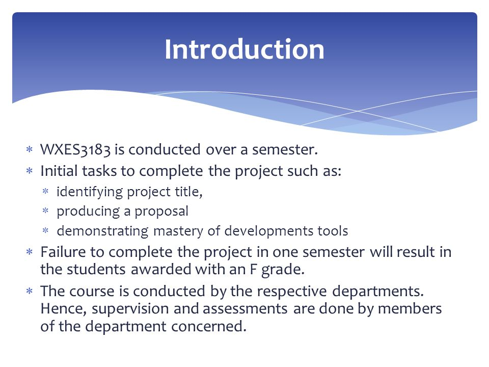  WXES3183 is conducted over a semester.  Initial tasks to complete the project such as:  identifying project title,  producing a proposal  demons