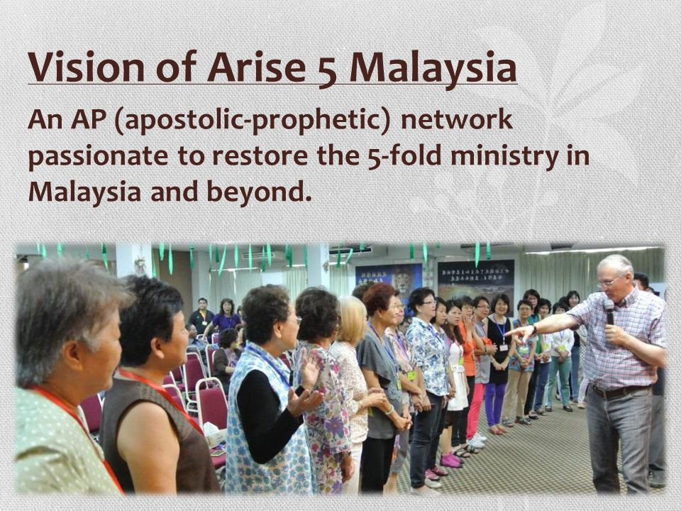 Vision of Arise 5 Malaysia An AP (apostolic-prophetic) network passionate to restore the 5-fold ministry in Malaysia and beyond.