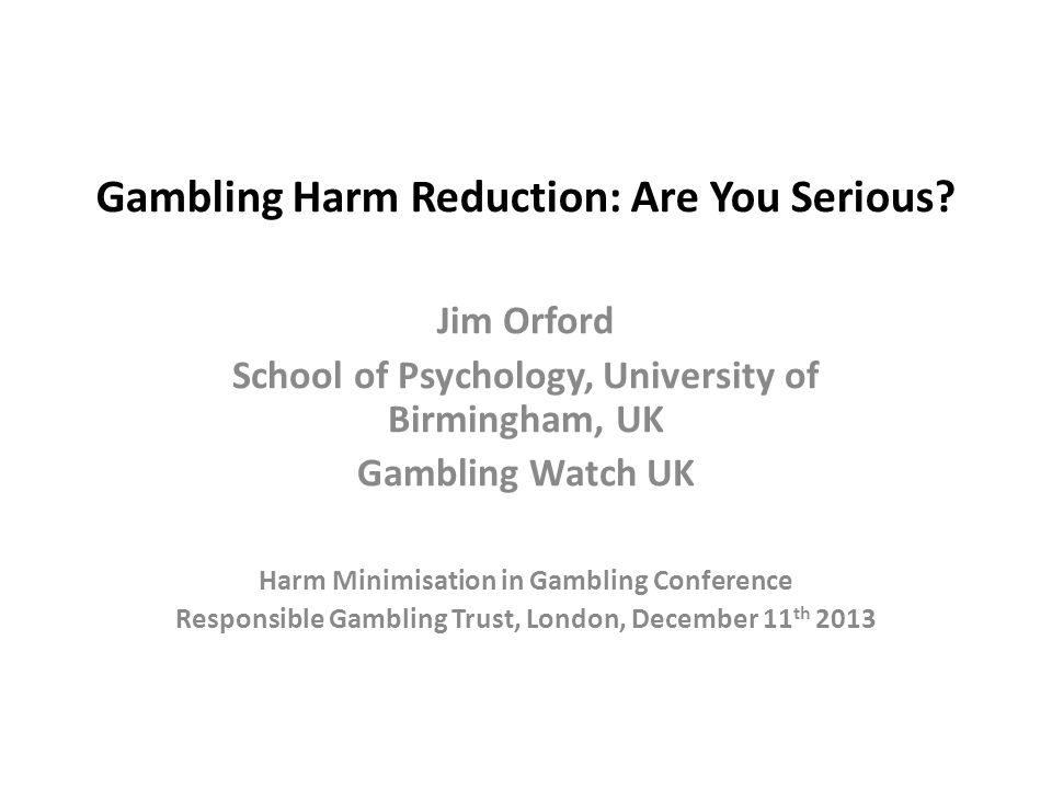 Gambling Harm Reduction: Are You Serious? Jim Orford School of Psychology, University of Birmingham, UK Gambling Watch UK Harm Minimisation in Gamblin