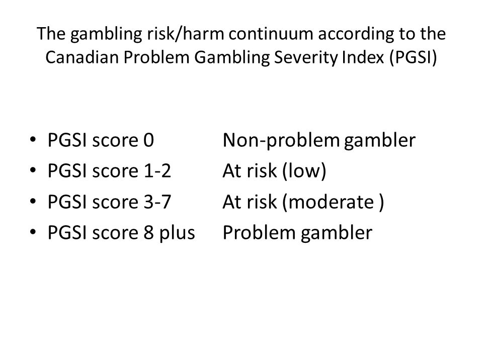 The gambling risk/harm continuum according to the Canadian Problem Gambling Severity Index (PGSI) PGSI score 0Non-problem gambler PGSI score 1-2At ris