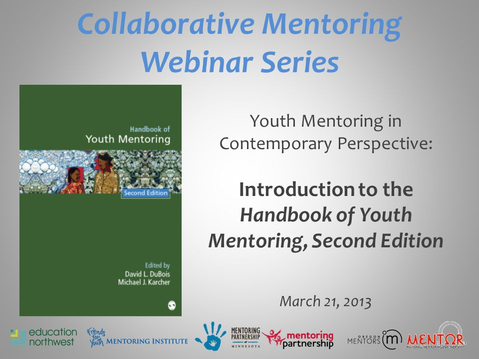 Collaborative Mentoring Webinar Series Youth Mentoring in Contemporary Perspective: Introduction to the Handbook of Youth Mentoring, Second Edition March 21, 2013