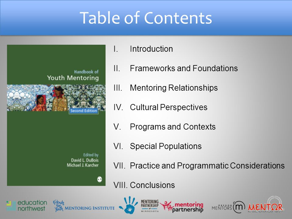 Table of Contents I.Introduction II.Frameworks and Foundations III.Mentoring Relationships IV.Cultural Perspectives V.Programs and Contexts VI.Special Populations VII.Practice and Programmatic Considerations VIII.Conclusions