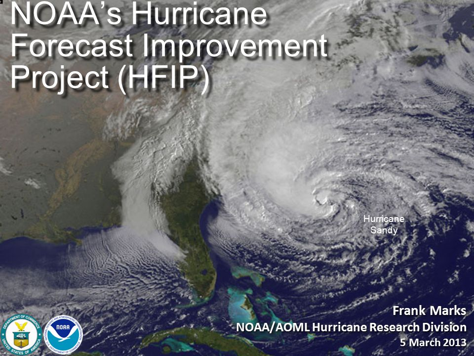 Hurricane Sandy Frank Marks NOAA/AOML Hurricane Research Division 5 March 2013 Frank Marks NOAA/AOML Hurricane Research Division 5 March 2013 NOAA's Hurricane Forecast Improvement Project (HFIP)