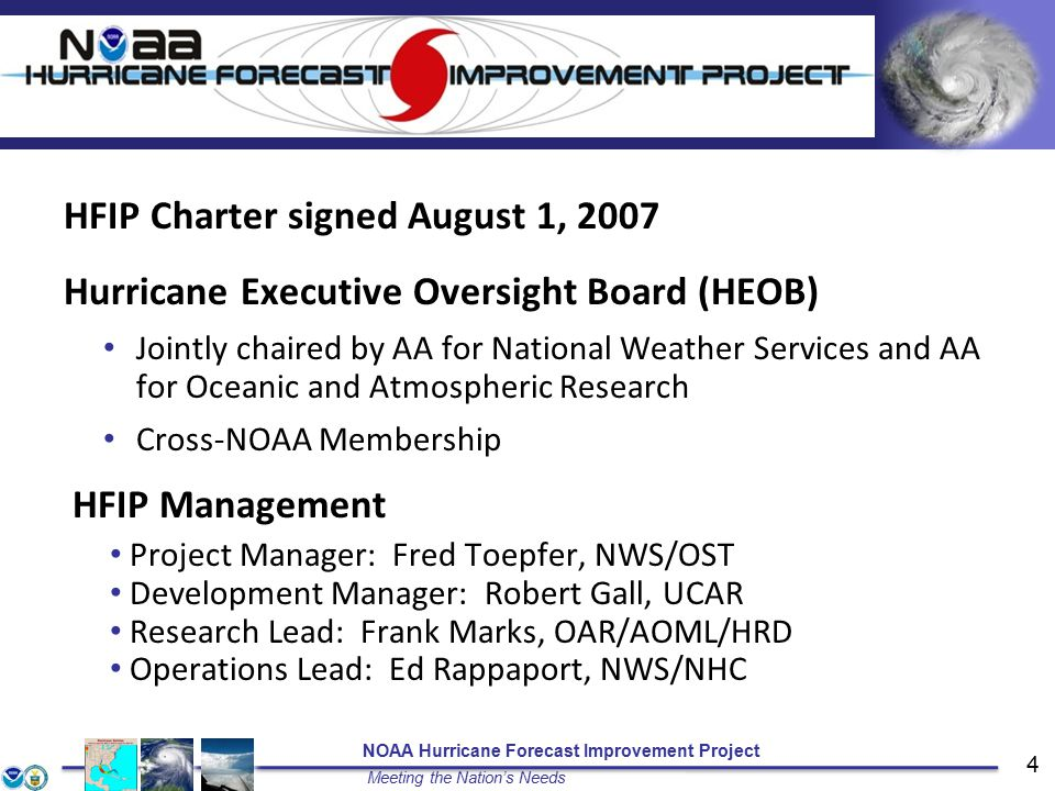 NOAA Hurricane Forecast Improvement Project Meeting the Nation's Needs 4 HFIP Charter signed August 1, 2007 Hurricane Executive Oversight Board (HEOB) Jointly chaired by AA for National Weather Services and AA for Oceanic and Atmospheric Research Cross-NOAA Membership HFIP Management Project Manager: Fred Toepfer, NWS/OST Development Manager: Robert Gall, UCAR Research Lead: Frank Marks, OAR/AOML/HRD Operations Lead: Ed Rappaport, NWS/NHC