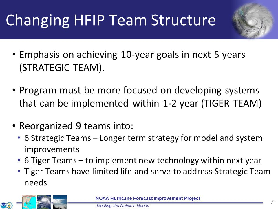 NOAA Hurricane Forecast Improvement Project Meeting the Nation's Needs 7 Changing HFIP Team Structure Emphasis on achieving 10-year goals in next 5 years (STRATEGIC TEAM).