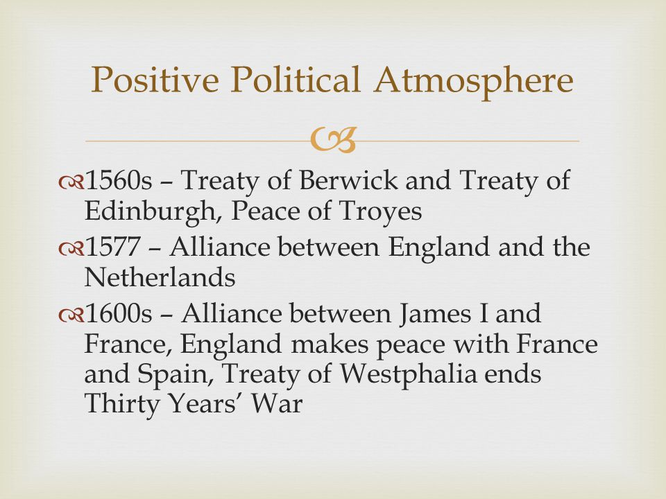   1560s – Treaty of Berwick and Treaty of Edinburgh, Peace of Troyes  1577 – Alliance between England and the Netherlands  1600s – Alliance between James I and France, England makes peace with France and Spain, Treaty of Westphalia ends Thirty Years' War Positive Political Atmosphere