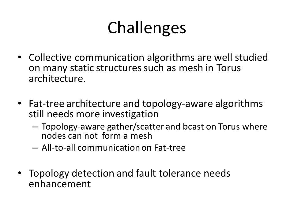 Challenges Collective communication algorithms are well studied on many static structures such as mesh in Torus architecture. Fat-tree architecture an