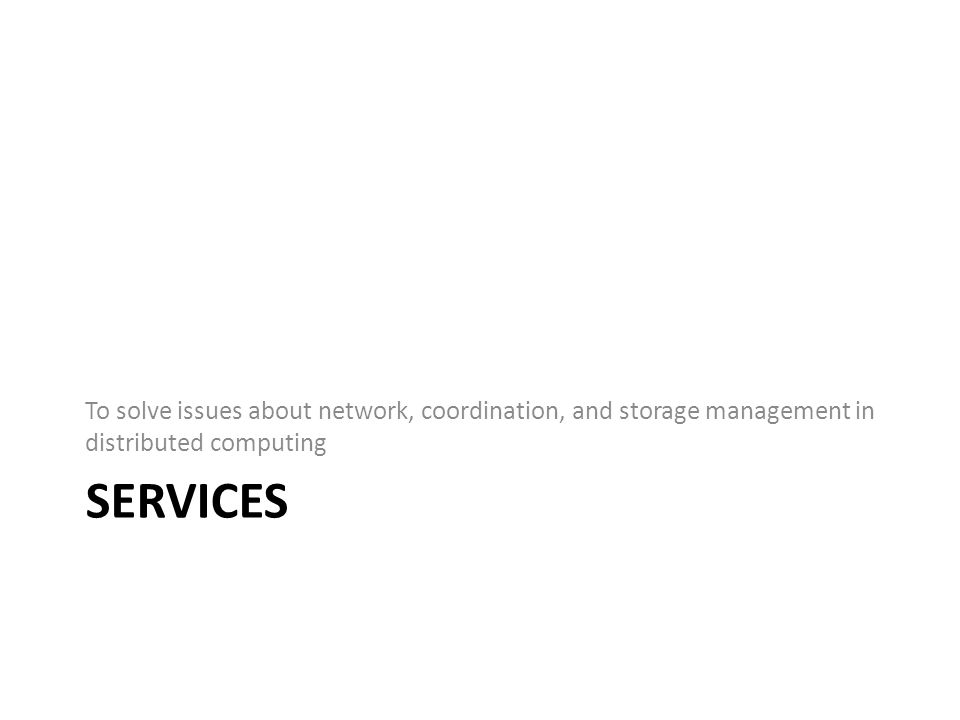 SERVICES To solve issues about network, coordination, and storage management in distributed computing