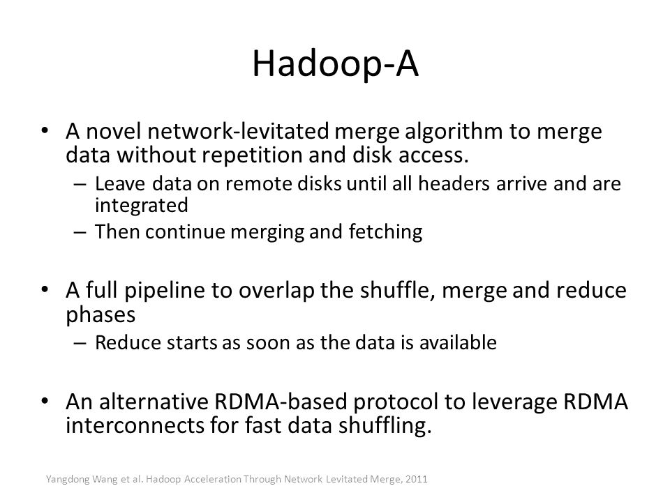 Hadoop-A A novel network-levitated merge algorithm to merge data without repetition and disk access. – Leave data on remote disks until all headers ar