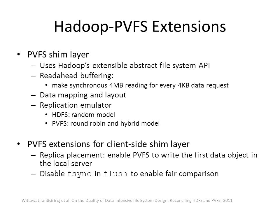 Hadoop-PVFS Extensions PVFS shim layer – Uses Hadoop's extensible abstract file system API – Readahead buffering: make synchronous 4MB reading for eve