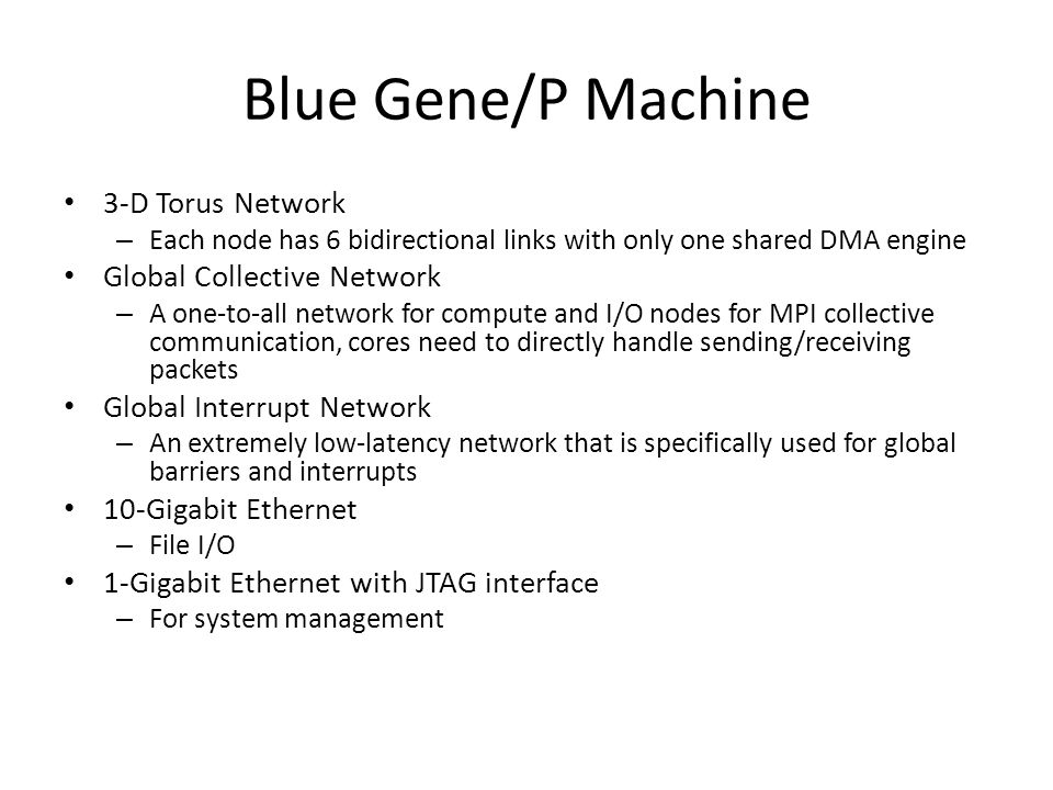 Blue Gene/P Machine 3-D Torus Network – Each node has 6 bidirectional links with only one shared DMA engine Global Collective Network – A one-to-all n