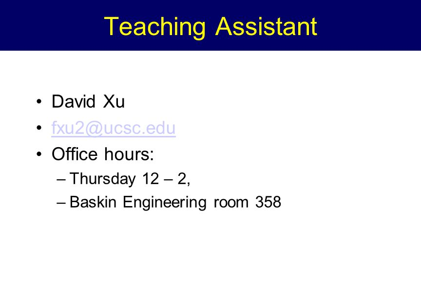 Teaching Assistant David Xu fxu2@ucsc.edu Office hours: –Thursday 12 – 2, –Baskin Engineering room 358