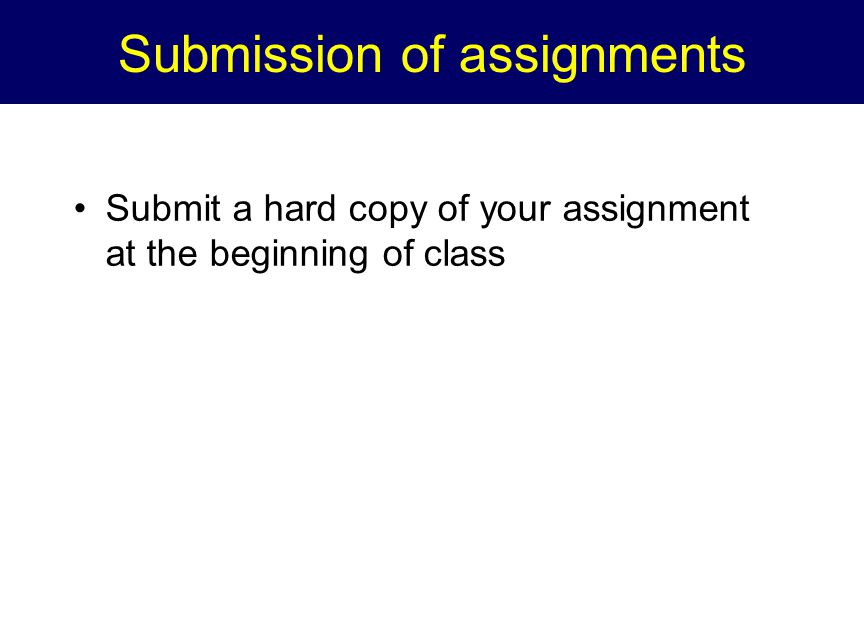 Submission of assignments Submit a hard copy of your assignment at the beginning of class
