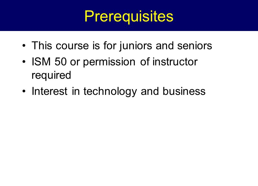 Prerequisites This course is for juniors and seniors ISM 50 or permission of instructor required Interest in technology and business