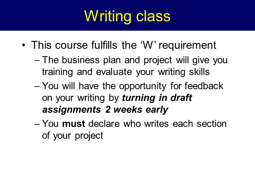 Writing class This course fulfills the 'W' requirement –The business plan and project will give you training and evaluate your writing skills –You will have the opportunity for feedback on your writing by turning in draft assignments 2 weeks early –You must declare who writes each section of your project