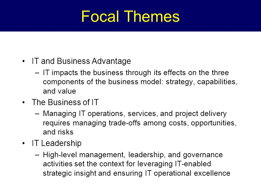 Focal Themes IT and Business Advantage –IT impacts the business through its effects on the three components of the business model: strategy, capabilities, and value The Business of IT –Managing IT operations, services, and project delivery requires managing trade-offs among costs, opportunities, and risks IT Leadership –High-level management, leadership, and governance activities set the context for leveraging IT-enabled strategic insight and ensuring IT operational excellence