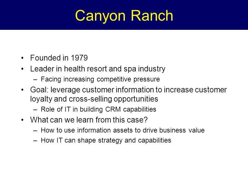 Canyon Ranch Founded in 1979 Leader in health resort and spa industry –Facing increasing competitive pressure Goal: leverage customer information to increase customer loyalty and cross-selling opportunities –Role of IT in building CRM capabilities What can we learn from this case.