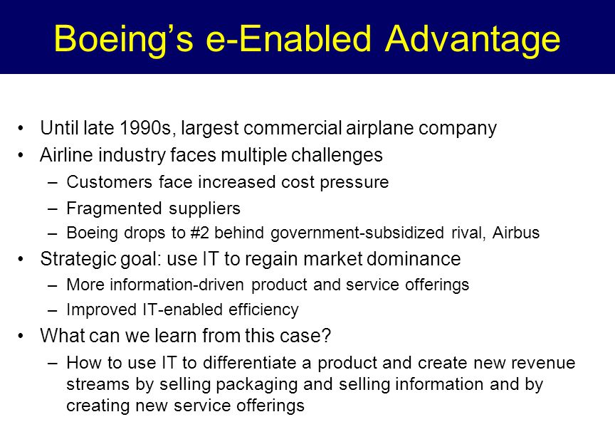 Boeing's e-Enabled Advantage Until late 1990s, largest commercial airplane company Airline industry faces multiple challenges –Customers face increased cost pressure –Fragmented suppliers –Boeing drops to #2 behind government-subsidized rival, Airbus Strategic goal: use IT to regain market dominance –More information-driven product and service offerings –Improved IT-enabled efficiency What can we learn from this case.