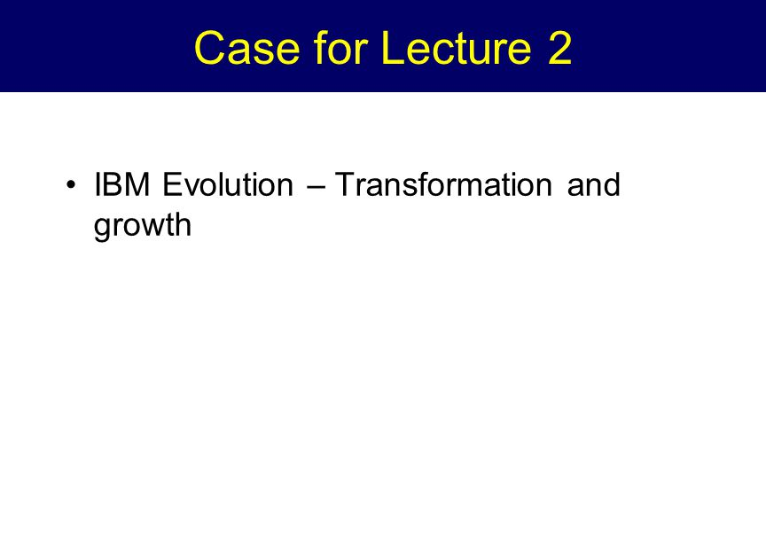 Case for Lecture 2 IBM Evolution – Transformation and growth