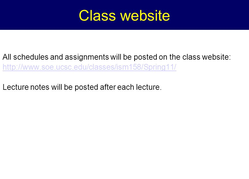 Class website All schedules and assignments will be posted on the class website: http://www.soe.ucsc.edu/classes/ism158/Spring11/ Lecture notes will be posted after each lecture.
