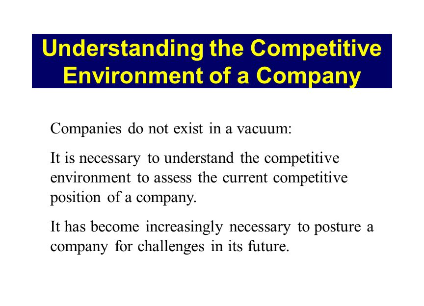 Understanding the Competitive Environment of a Company Companies do not exist in a vacuum: It is necessary to understand the competitive environment to assess the current competitive position of a company.
