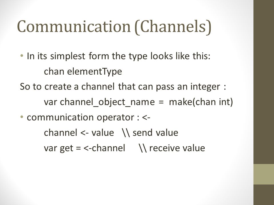 Communication (Channels) In its simplest form the type looks like this: chan elementType So to create a channel that can pass an integer : var channel
