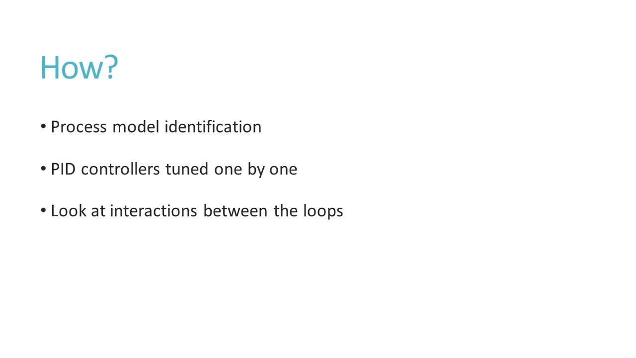 How? Process model identification PID controllers tuned one by one Look at interactions between the loops
