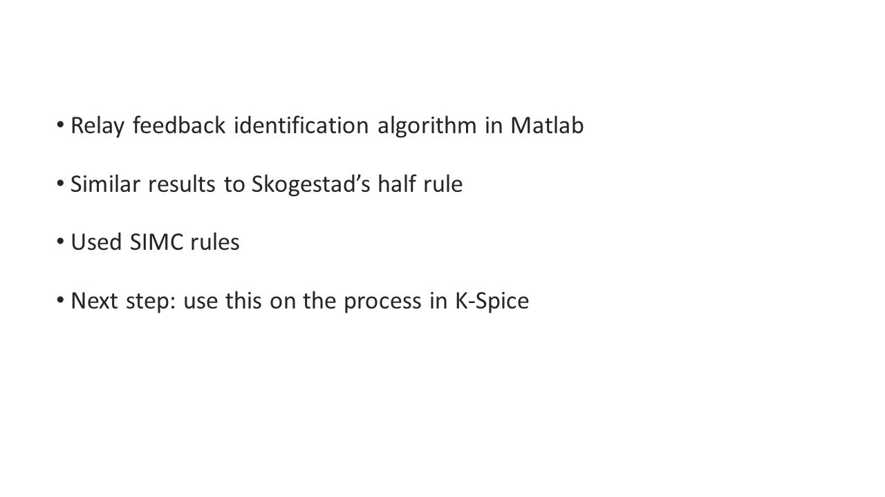 Relay feedback identification algorithm in Matlab Similar results to Skogestad's half rule Used SIMC rules Next step: use this on the process in K-Spice