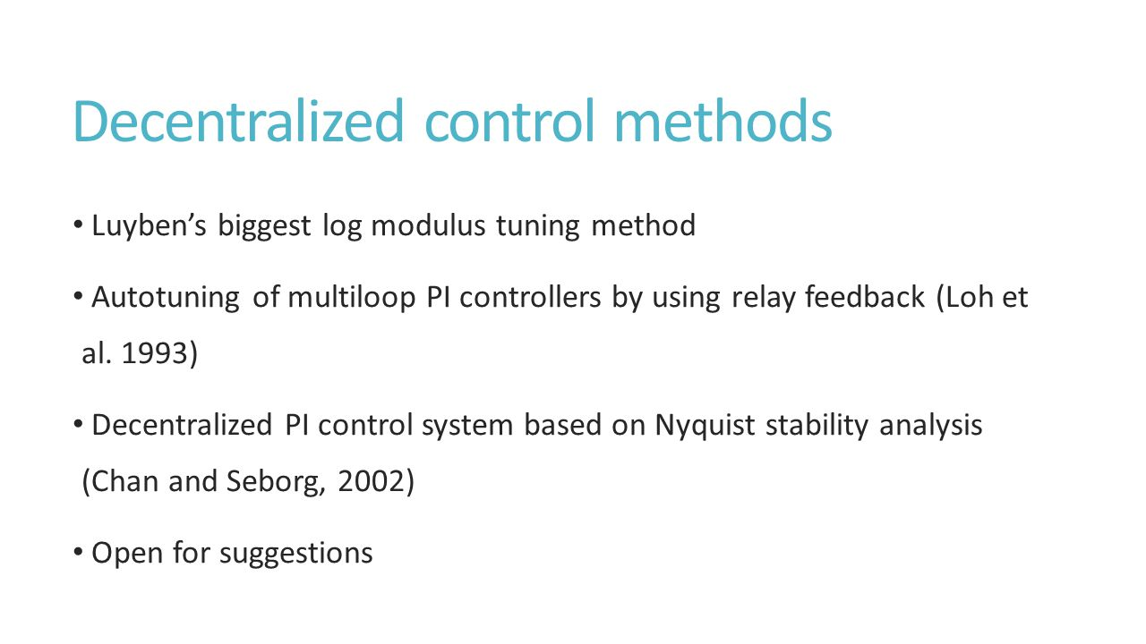 Decentralized control methods Luyben's biggest log modulus tuning method Autotuning of multiloop PI controllers by using relay feedback (Loh et al.