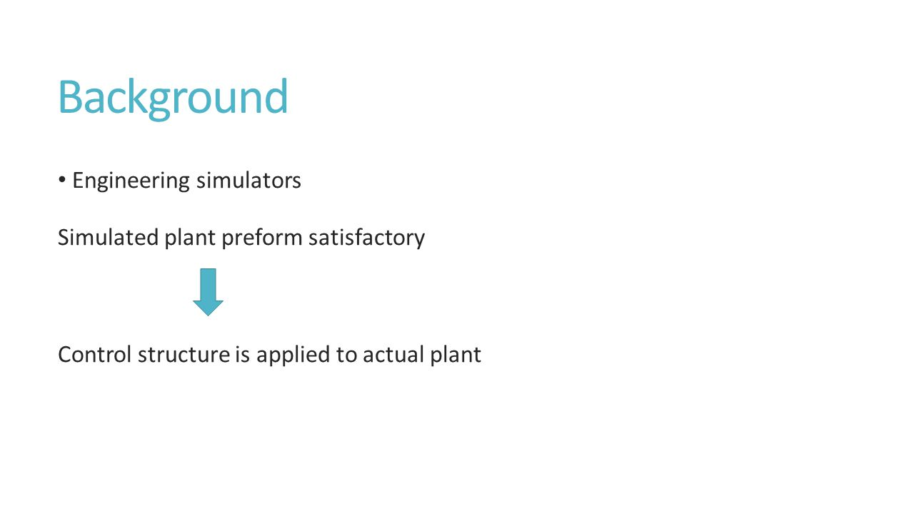 Background Engineering simulators Simulated plant preform satisfactory Control structure is applied to actual plant