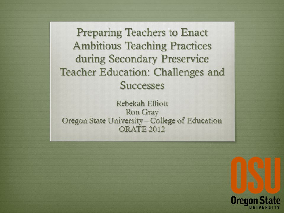 Preparing Teachers to Enact Ambitious Teaching Practices during Secondary Preservice Teacher Education: Challenges and Successes Rebekah Elliott Ron Gray Oregon State University – College of Education ORATE 2012