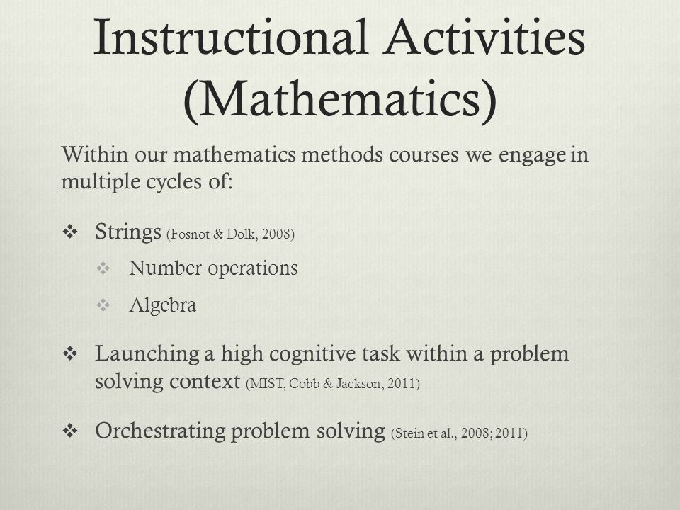 Instructional Activities (Mathematics) Within our mathematics methods courses we engage in multiple cycles of:  Strings (Fosnot & Dolk, 2008)  Number operations  Algebra  Launching a high cognitive task within a problem solving context (MIST, Cobb & Jackson, 2011)  Orchestrating problem solving (Stein et al., 2008; 2011)
