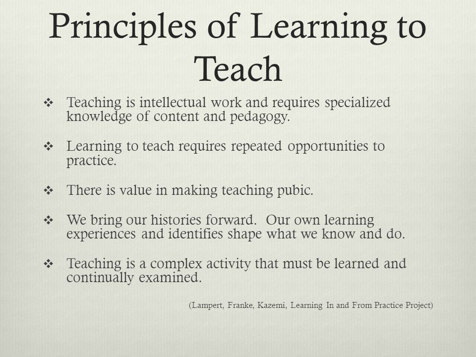 Principles of Learning to Teach  Teaching is intellectual work and requires specialized knowledge of content and pedagogy.