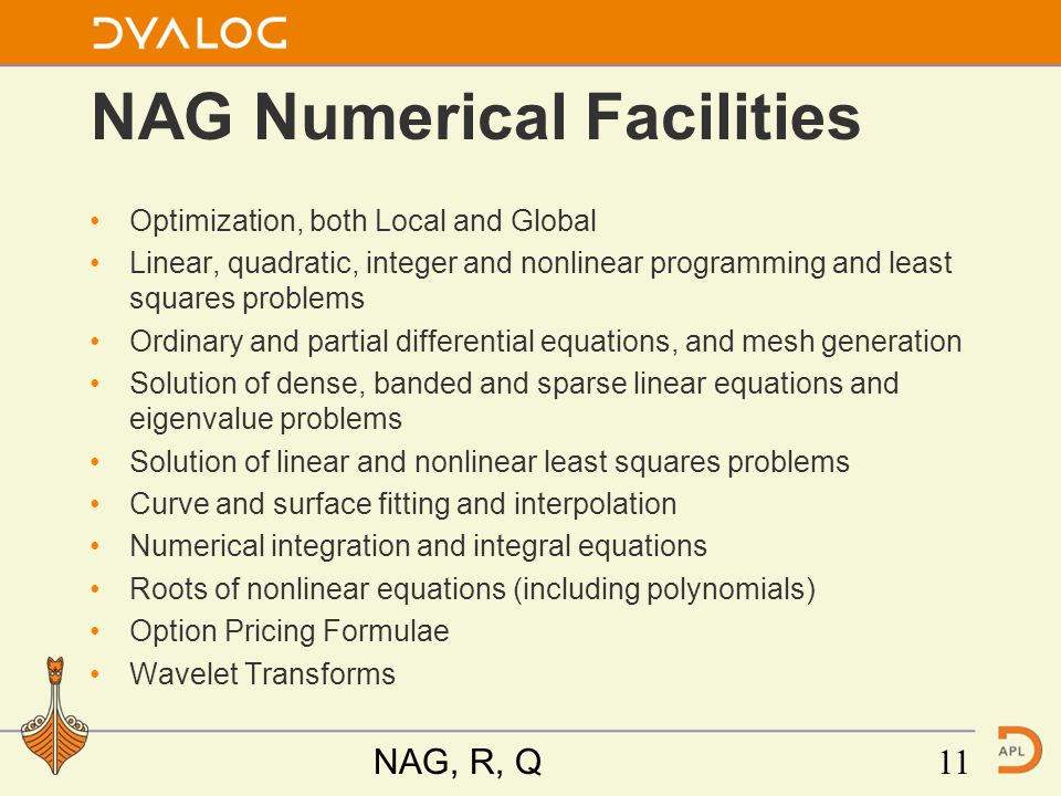 NAG Numerical Facilities Optimization, both Local and Global Linear, quadratic, integer and nonlinear programming and least squares problems Ordinary and partial differential equations, and mesh generation Solution of dense, banded and sparse linear equations and eigenvalue problems Solution of linear and nonlinear least squares problems Curve and surface fitting and interpolation Numerical integration and integral equations Roots of nonlinear equations (including polynomials) Option Pricing Formulae Wavelet Transforms NAG, R, Q11