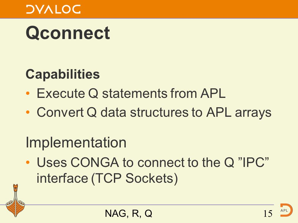 Qconnect Capabilities Execute Q statements from APL Convert Q data structures to APL arrays Implementation Uses CONGA to connect to the Q IPC interface (TCP Sockets) NAG, R, Q15