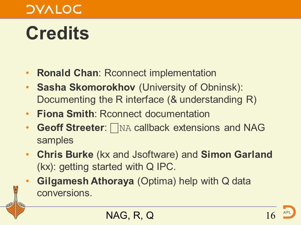 Credits Ronald Chan: Rconnect implementation Sasha Skomorokhov (University of Obninsk): Documenting the R interface (& understanding R) Fiona Smith: Rconnect documentation Geoff Streeter: ⎕ NA callback extensions and NAG samples Chris Burke (kx and Jsoftware) and Simon Garland (kx): getting started with Q IPC.