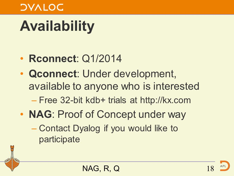 Availability Rconnect: Q1/2014 Qconnect: Under development, available to anyone who is interested –Free 32-bit kdb+ trials at http://kx.com NAG: Proof of Concept under way –Contact Dyalog if you would like to participate NAG, R, Q18