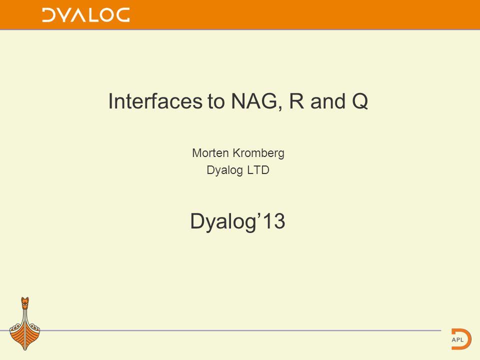 Interfaces to NAG, R and Q Morten Kromberg Dyalog LTD Dyalog'13