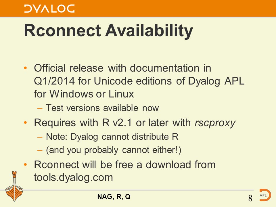 Rconnect Availability Official release with documentation in Q1/2014 for Unicode editions of Dyalog APL for Windows or Linux –Test versions available now Requires with R v2.1 or later with rscproxy –Note: Dyalog cannot distribute R –(and you probably cannot either!) Rconnect will be free a download from tools.dyalog.com NAG, R, Q 8