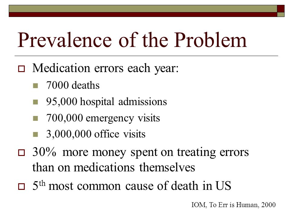 Prevalence of the Problem  Medication errors each year: 7000 deaths 95,000 hospital admissions 700,000 emergency visits 3,000,000 office visits  30% more money spent on treating errors than on medications themselves  5 th most common cause of death in US IOM, To Err is Human, 2000